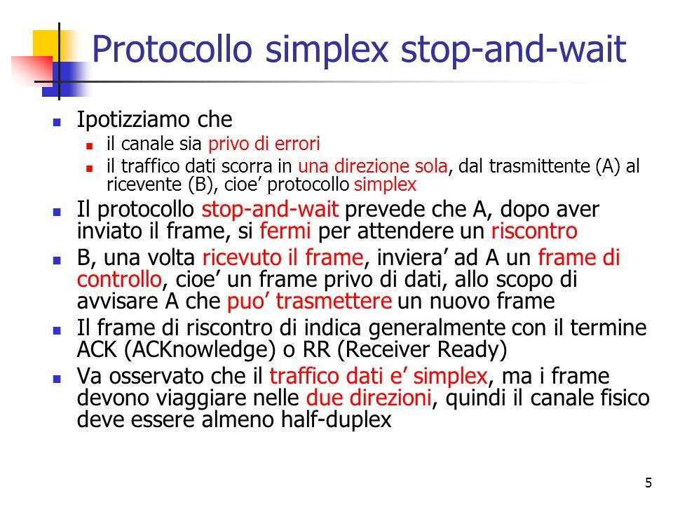 5 Protocollo simplex stop-and-wait Ipotizziamo che il canale sia privo di errori il traffico dati scorra in una direzione sola, dal trasmittente (A) al ricevente (B), cioe' protocollo simplex Il protocollo stop-and-wait prevede che A, dopo aver inviato il frame, si fermi per attendere un riscontro B, una volta ricevuto il frame, inviera' ad A un frame di controllo, cioe' un frame privo di dati, allo scopo di avvisare A che puo' trasmettere un nuovo frame Il frame di riscontro di indica generalmente con il termine ACK (ACKnowledge) o RR (Receiver Ready) Va osservato che il traffico dati e' simplex, ma i frame devono viaggiare nelle due direzioni, quindi il canale fisico deve essere almeno half-duplex
