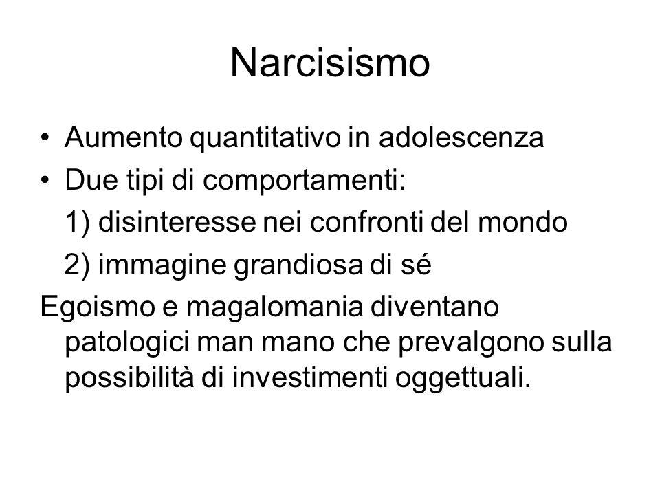 Narcisismo Aumento quantitativo in adolescenza Due tipi di comportamenti: 1) disinteresse nei confronti del mondo 2) immagine grandiosa di sé Egoismo