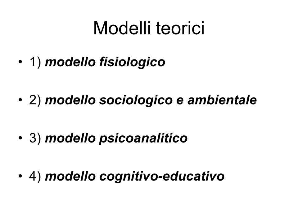 Modelli teorici 1) modello fisiologico 2) modello sociologico e ambientale 3) modello psicoanalitico 4) modello cognitivo-educativo
