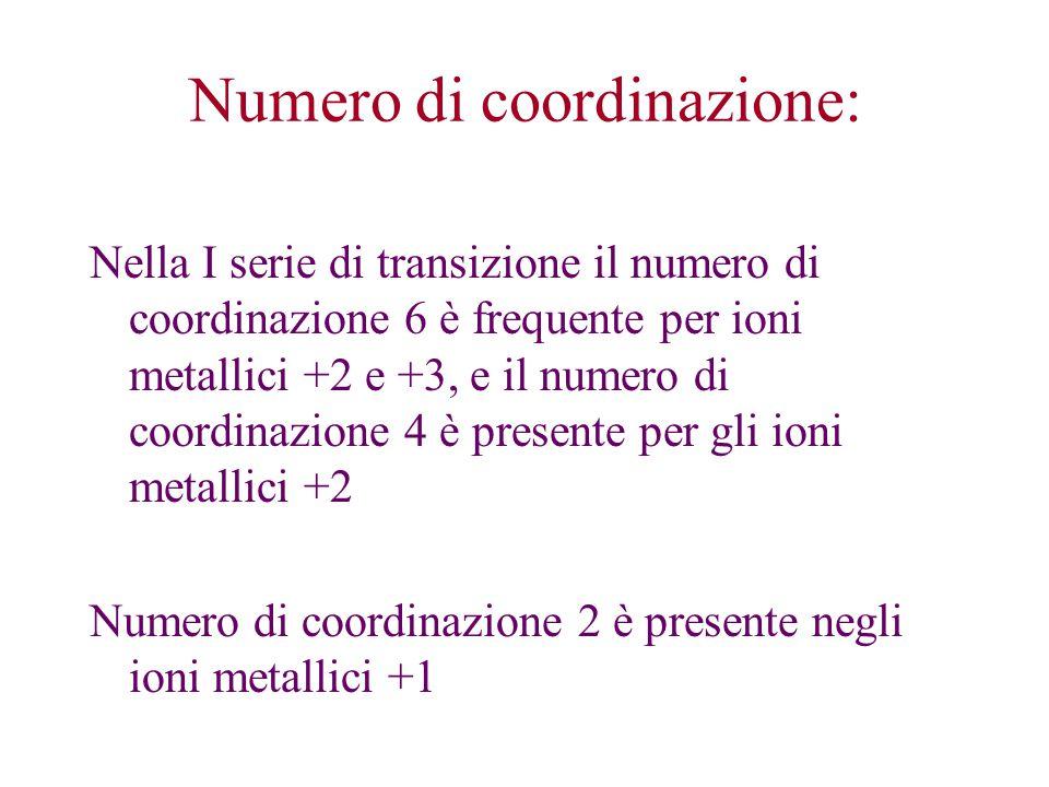 Nella I serie di transizione il numero di coordinazione 6 è frequente per ioni metallici +2 e +3, e il numero di coordinazione 4 è presente per gli ioni metallici +2 Numero di coordinazione 2 è presente negli ioni metallici +1 Numero di coordinazione: