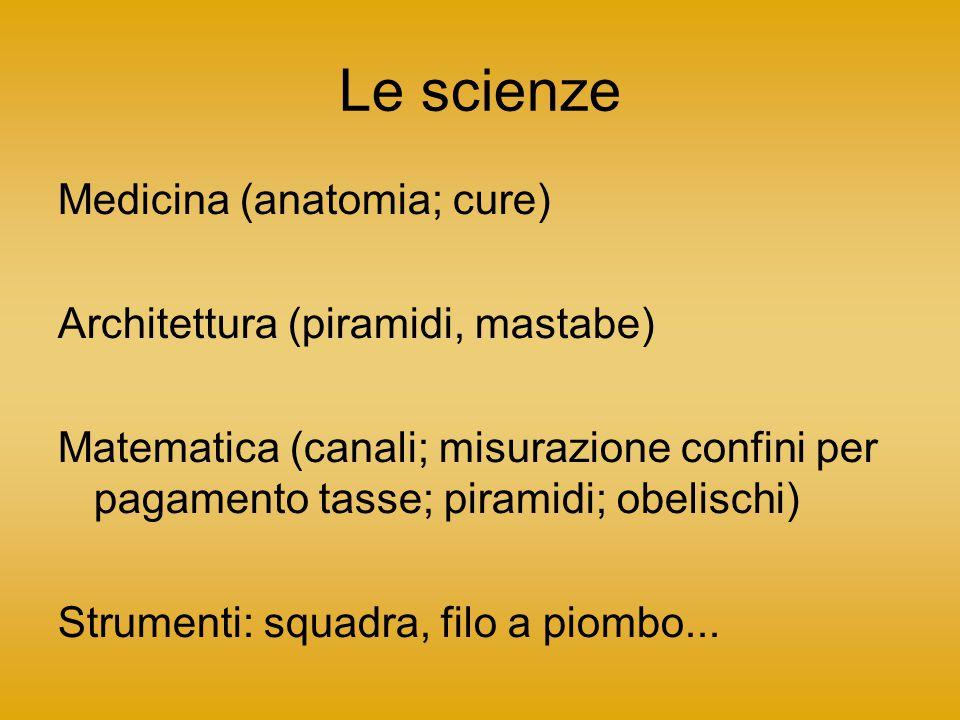 Le scienze Medicina (anatomia; cure) Architettura (piramidi, mastabe) Matematica (canali; misurazione confini per pagamento tasse; piramidi; obelischi