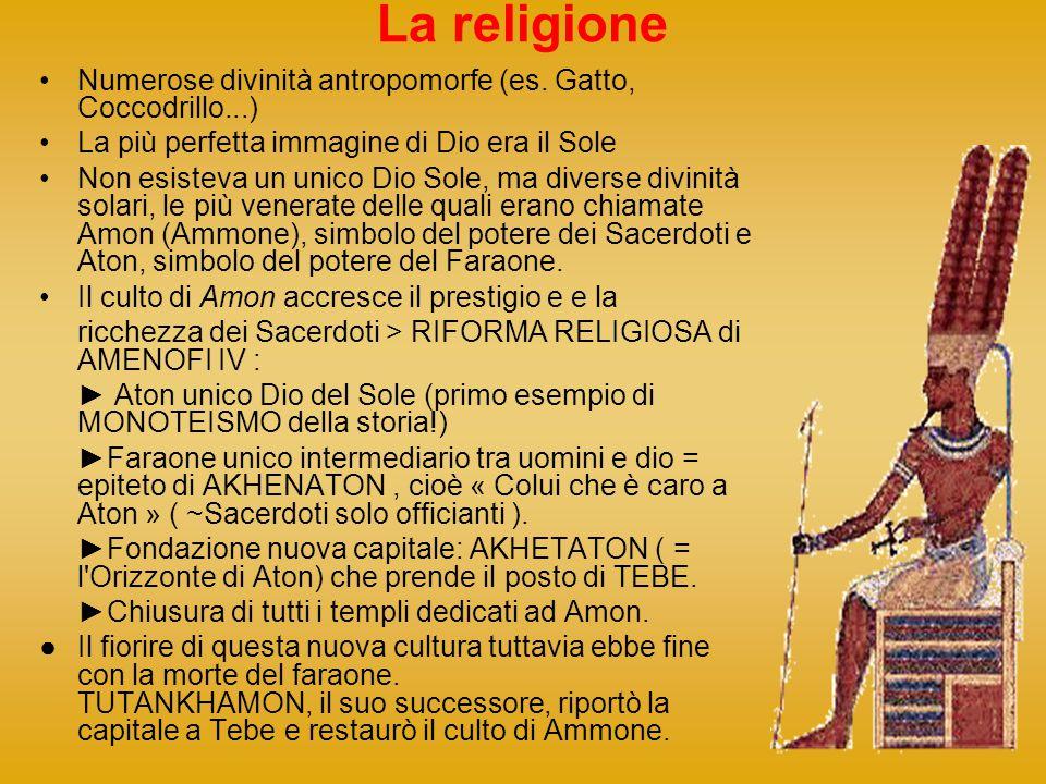 La religione Numerose divinità antropomorfe (es. Gatto, Coccodrillo...) La più perfetta immagine di Dio era il Sole Non esisteva un unico Dio Sole, ma
