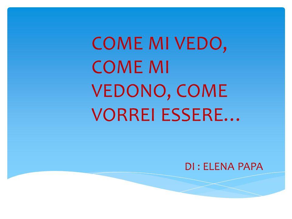 COME MI VEDO, COME MI VEDONO, COME VORREI ESSERE… DI : ELENA PAPA