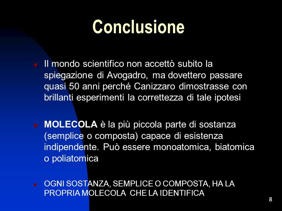 8 Conclusione Il mondo scientifico non accettò subito la spiegazione di Avogadro, ma dovettero passare quasi 50 anni perché Canizzaro dimostrasse con