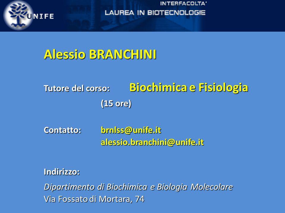 Alessio BRANCHINI Tutore del corso: Biochimica e Fisiologia (15 ore) Contatto: brnlss@unife.it alessio.branchini@unife.itIndirizzo: Dipartimento di Biochimica e Biologia Molecolare Via Fossato di Mortara, 74