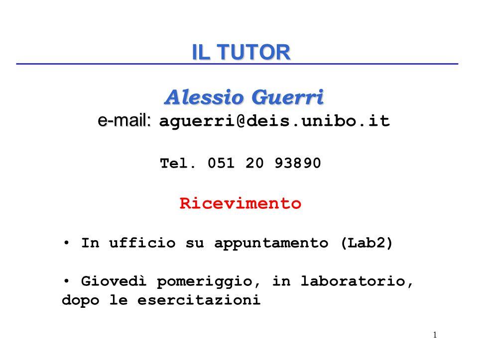1 IL TUTOR Alessio Guerri Alessio Guerri e-mail: e-mail: aguerri@deis.unibo.it Tel. 051 20 93890 Ricevimento In ufficio su appuntamento (Lab2) Giovedì