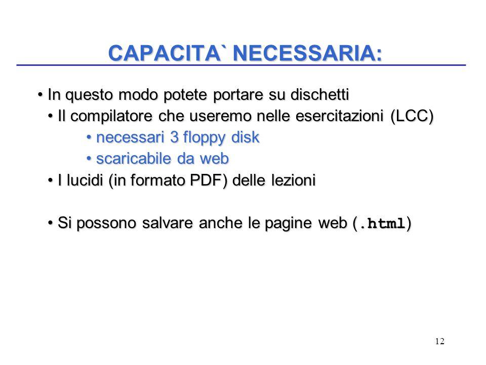 12 CAPACITA` NECESSARIA: In questo modo potete portare su dischetti In questo modo potete portare su dischetti Il compilatore che useremo nelle esercitazioni (LCC)Il compilatore che useremo nelle esercitazioni (LCC) necessari 3 floppy disk necessari 3 floppy disk scaricabile da web scaricabile da web I lucidi (in formato PDF) delle lezioniI lucidi (in formato PDF) delle lezioni Si possono salvare anche le pagine web (.html )Si possono salvare anche le pagine web (.html )