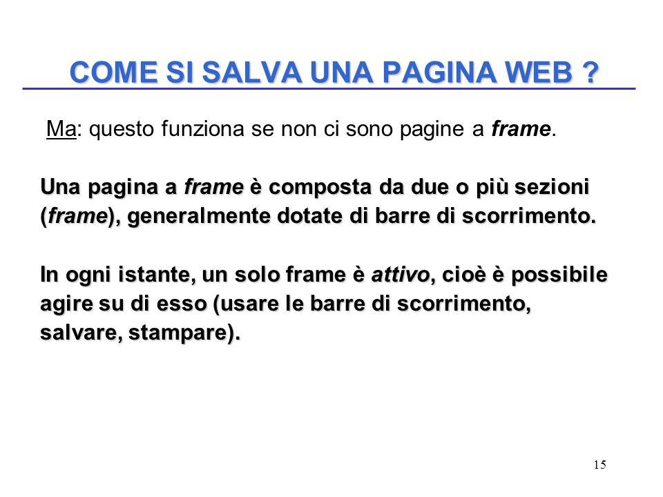 15 COME SI SALVA UNA PAGINA WEB ? Ma: questo funziona se non ci sono pagine a frame. Una pagina a frame è composta da due o più sezioni (frame), gener
