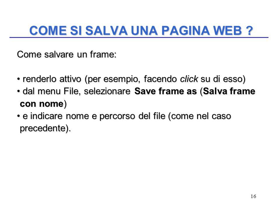 16 COME SI SALVA UNA PAGINA WEB ? Come salvare un frame: renderlo attivo (per esempio, facendo click su di esso) renderlo attivo (per esempio, facendo