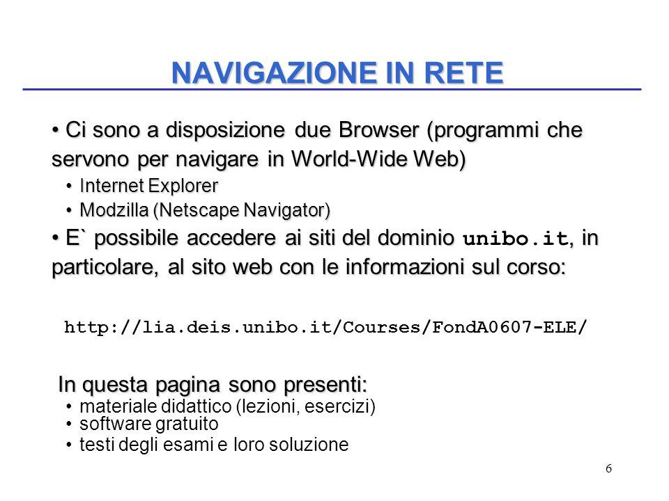 6 NAVIGAZIONE IN RETE Ci sono a disposizione due Browser (programmi che servono per navigare in World-Wide Web) Ci sono a disposizione due Browser (programmi che servono per navigare in World-Wide Web) Internet ExplorerInternet Explorer Modzilla (Netscape Navigator)Modzilla (Netscape Navigator) E` possibile accedere ai siti del dominio, in particolare, al sito web con le informazioni sul corso: E` possibile accedere ai siti del dominio unibo.it, in particolare, al sito web con le informazioni sul corso: http://lia.deis.unibo.it/Courses/FondA0607-ELE/ In questa pagina sono presenti: In questa pagina sono presenti: materiale didattico (lezioni, esercizi) software gratuito testi degli esami e loro soluzione
