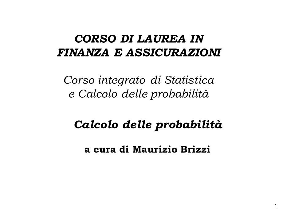 1 CORSO DI LAUREA IN FINANZA E ASSICURAZIONI Corso integrato di Statistica e Calcolo delle probabilità Calcolo delle probabilità a cura di Maurizio Brizzi