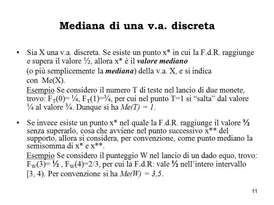 11 Mediana di una v.a. discreta Sia X una v.a. discreta. Se esiste un punto x* in cui la F.d.R. raggiunge e supera il valore ½, allora x* è il valore