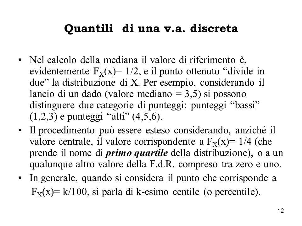 """12 Quantili di una v.a. discreta Nel calcolo della mediana il valore di riferimento è, evidentemente F X (x)= 1/2, e il punto ottenuto """"divide in due"""""""