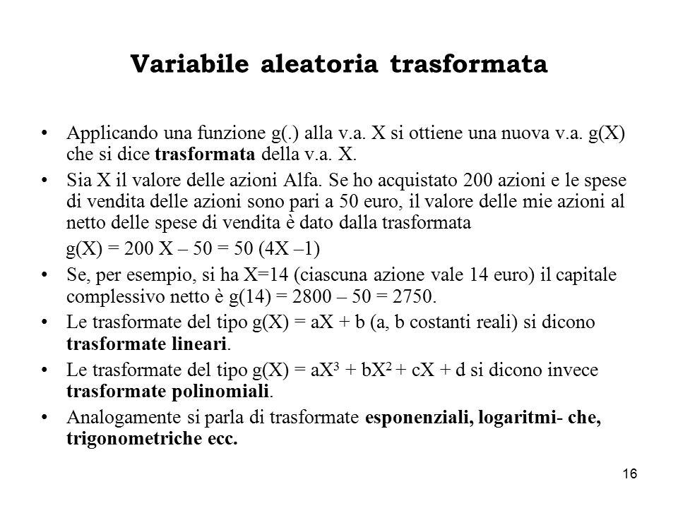 16 Variabile aleatoria trasformata Applicando una funzione g(.) alla v.a. X si ottiene una nuova v.a. g(X) che si dice trasformata della v.a. X. Sia X