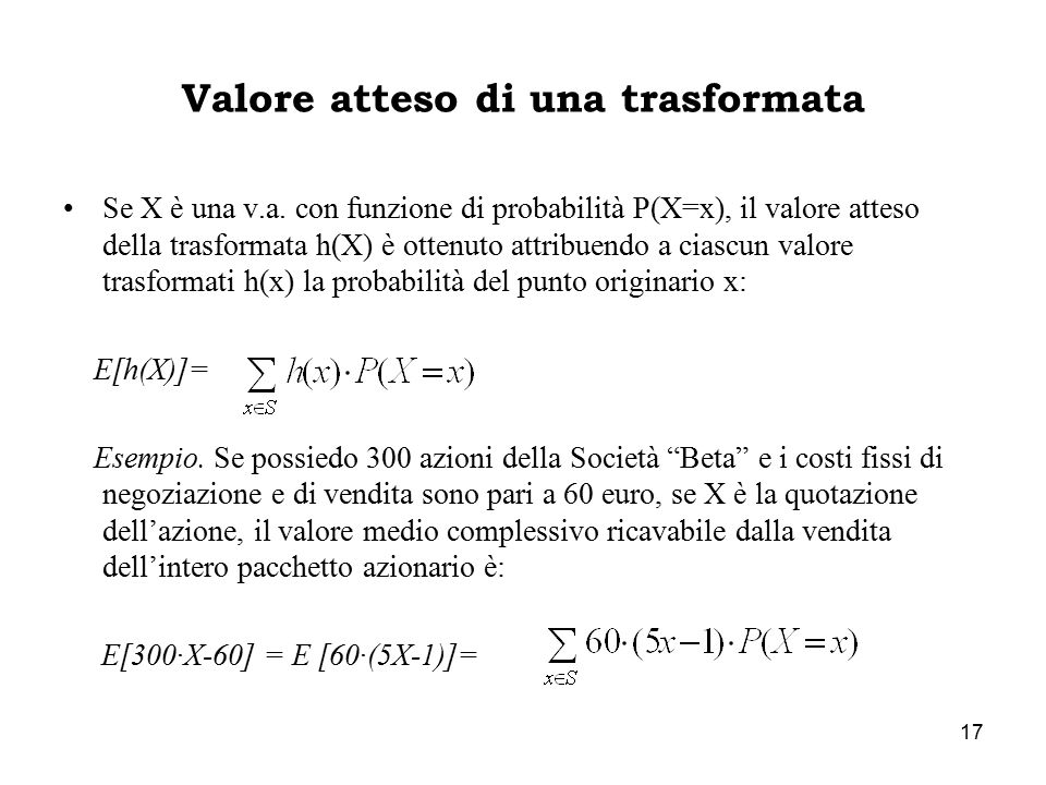 17 Valore atteso di una trasformata Se X è una v.a. con funzione di probabilità P(X=x), il valore atteso della trasformata h(X) è ottenuto attribuendo