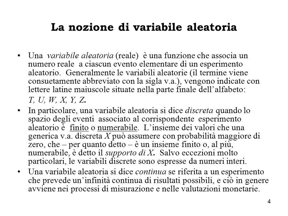 4 La nozione di variabile aleatoria Una variabile aleatoria (reale) è una funzione che associa un numero reale a ciascun evento elementare di un esperimento aleatorio.