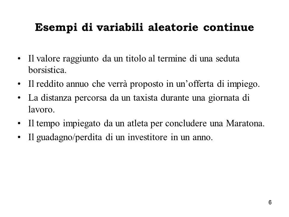 6 Esempi di variabili aleatorie continue Il valore raggiunto da un titolo al termine di una seduta borsistica. Il reddito annuo che verrà proposto in