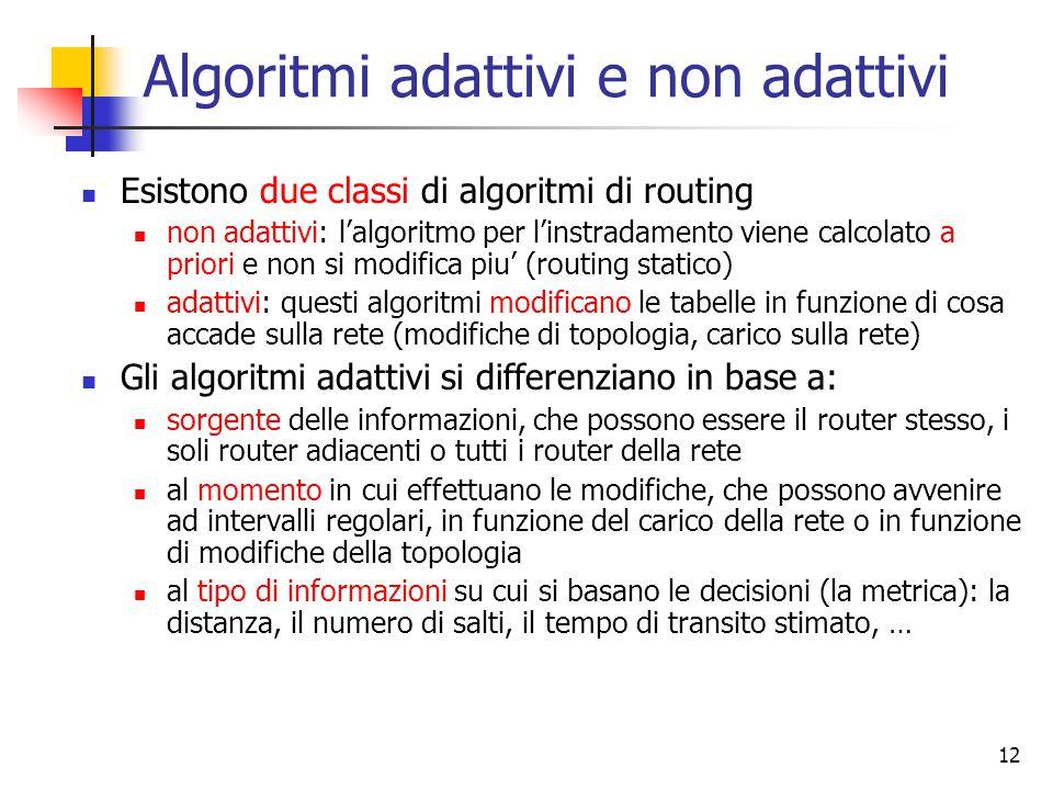 12 Algoritmi adattivi e non adattivi Esistono due classi di algoritmi di routing non adattivi: l'algoritmo per l'instradamento viene calcolato a prior