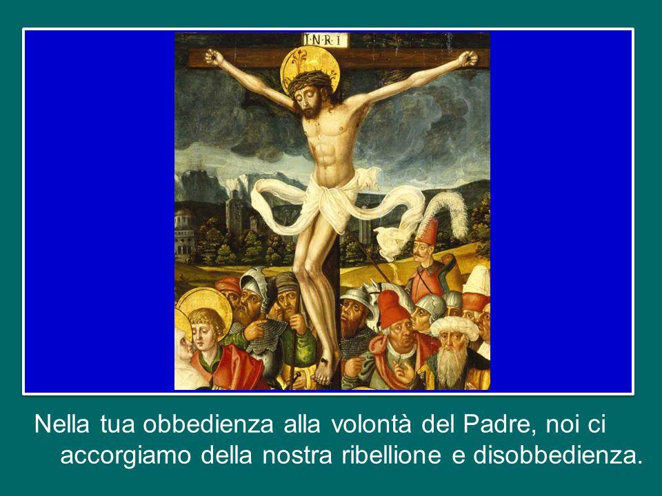 Nella tua obbedienza alla volontà del Padre, noi ci accorgiamo della nostra ribellione e disobbedienza.
