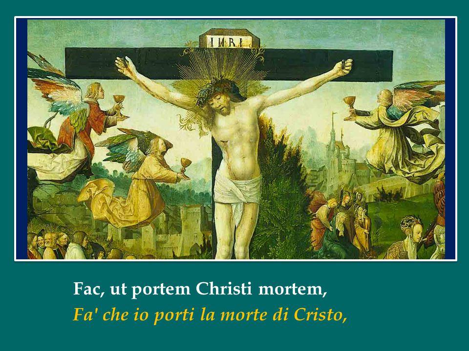 Fac, ut portem Christi mortem, Fa che io porti la morte di Cristo,