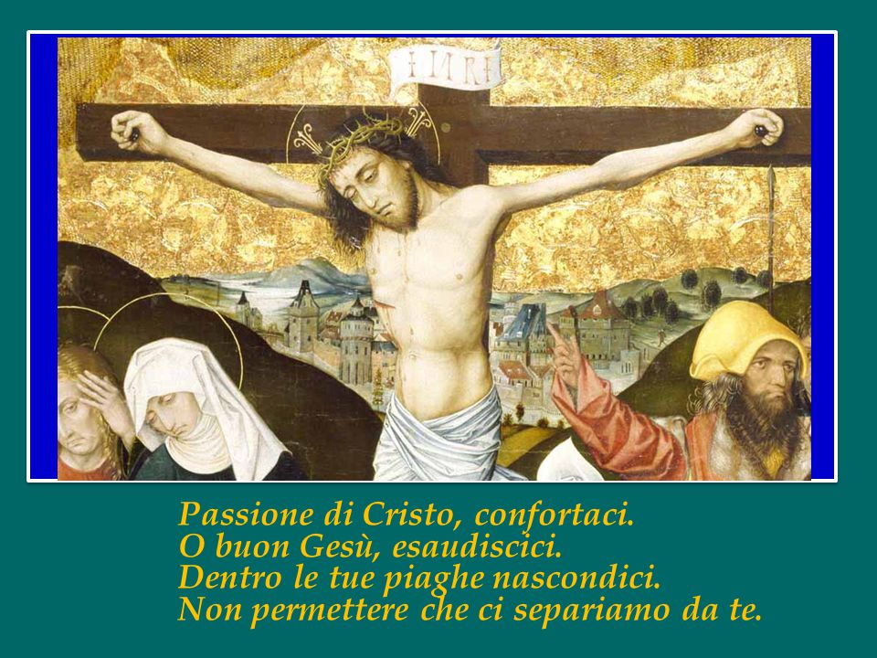 Passione di Cristo, confortaci.O buon Gesù, esaudiscici.