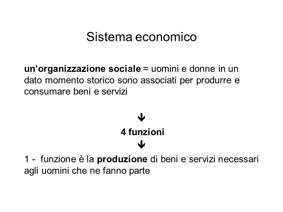 Sistema economico un'organizzazione sociale = uomini e donne in un dato momento storico sono associati per produrre e consumare beni e servizi  4 funzioni  1 - funzione è la produzione di beni e servizi necessari agli uomini che ne fanno parte