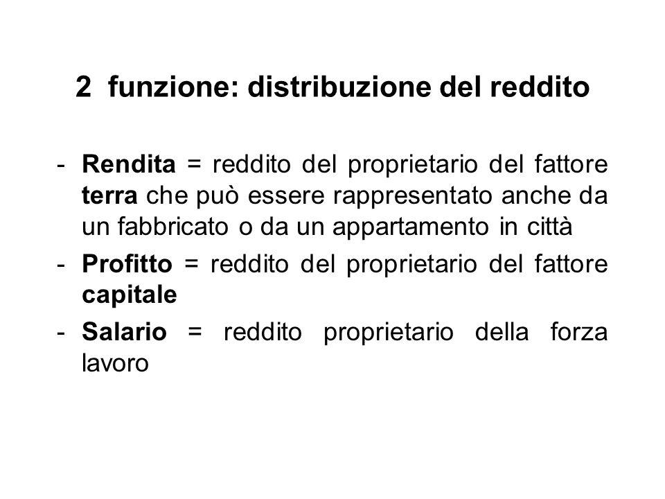 2 funzione: distribuzione del reddito -Rendita = reddito del proprietario del fattore terra che può essere rappresentato anche da un fabbricato o da u