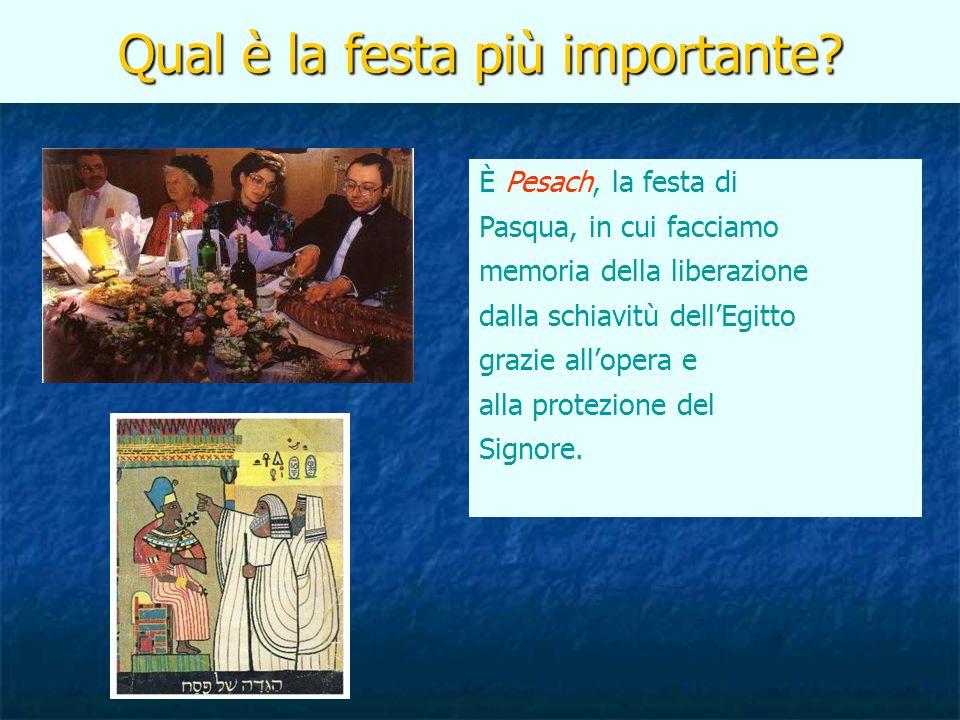 Qual è la festa più importante? È Pesach, la festa di Pasqua, in cui facciamo memoria della liberazione dalla schiavitù dell'Egitto grazie all'opera e