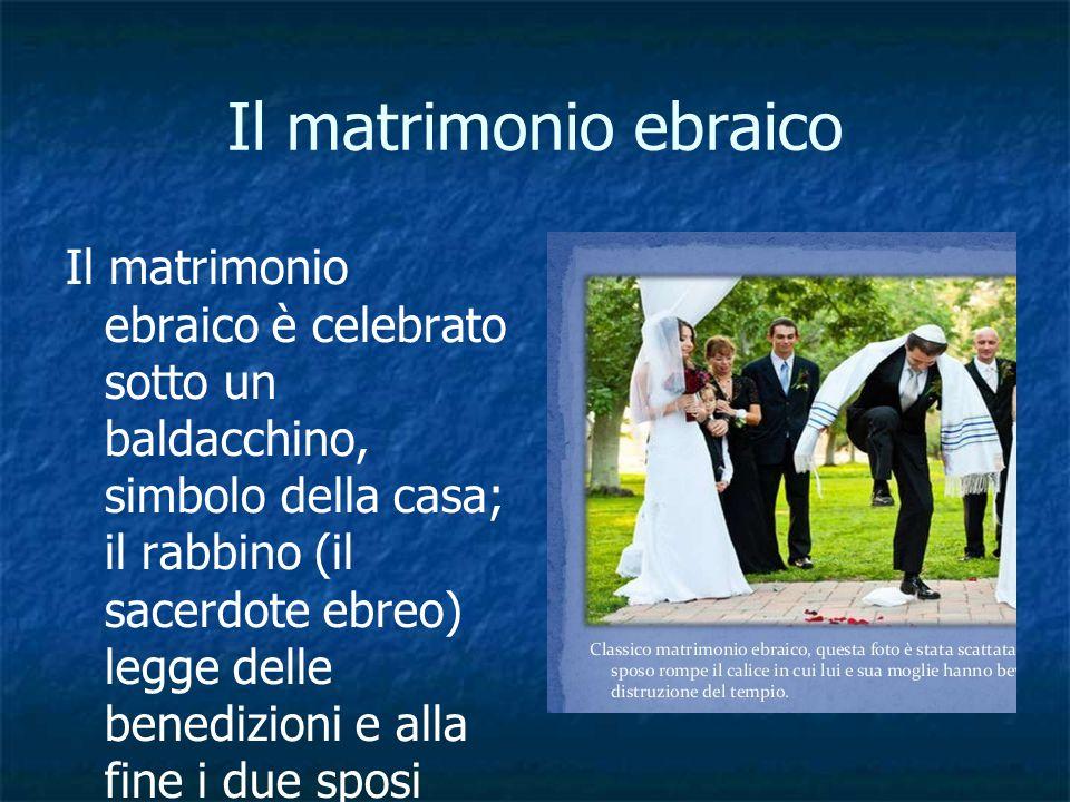 Il matrimonio ebraico Il matrimonio ebraico è celebrato sotto un baldacchino, simbolo della casa; il rabbino (il sacerdote ebreo) legge delle benedizi