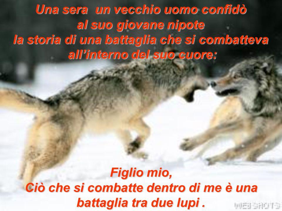 Una sera un vecchio uomo confidò al suo giovane nipote la storia di una battaglia che si combatteva all'interno del suo cuore: Figlio mio, Ciò che si combatte dentro di me è una battaglia tra due lupi.