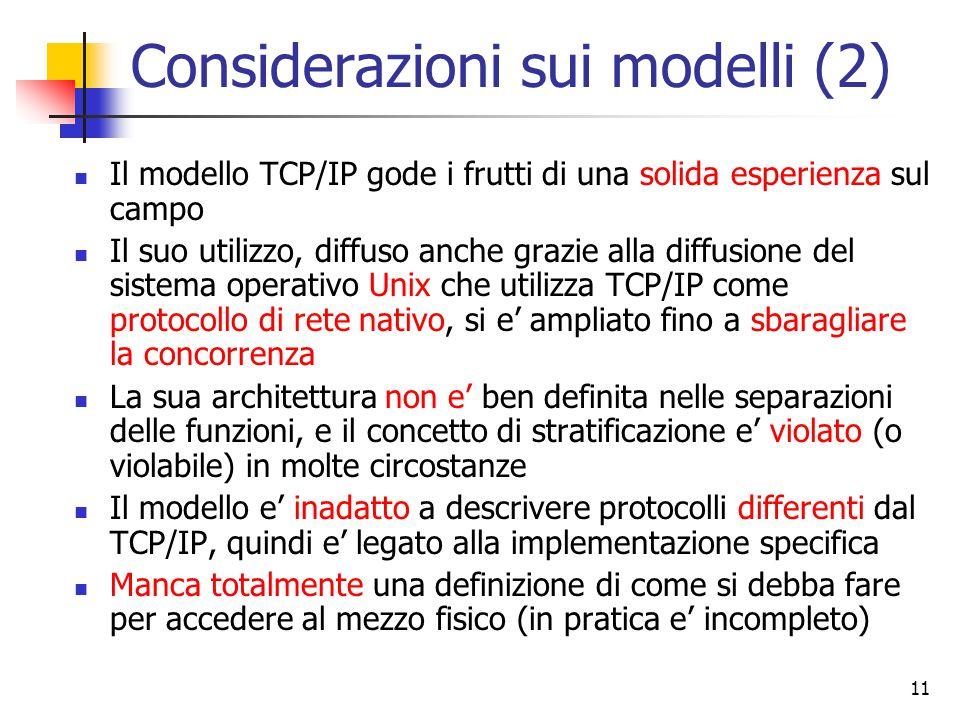 11 Considerazioni sui modelli (2) Il modello TCP/IP gode i frutti di una solida esperienza sul campo Il suo utilizzo, diffuso anche grazie alla diffusione del sistema operativo Unix che utilizza TCP/IP come protocollo di rete nativo, si e' ampliato fino a sbaragliare la concorrenza La sua architettura non e' ben definita nelle separazioni delle funzioni, e il concetto di stratificazione e' violato (o violabile) in molte circostanze Il modello e' inadatto a descrivere protocolli differenti dal TCP/IP, quindi e' legato alla implementazione specifica Manca totalmente una definizione di come si debba fare per accedere al mezzo fisico (in pratica e' incompleto)