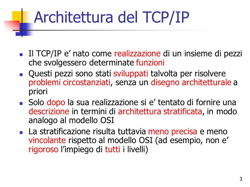 3 Architettura del TCP/IP Il TCP/IP e' nato come realizzazione di un insieme di pezzi che svolgessero determinate funzioni Questi pezzi sono stati sviluppati talvolta per risolvere problemi circostanziati, senza un disegno architetturale a priori Solo dopo la sua realizzazione si e' tentato di fornire una descrizione in termini di architettura stratificata, in modo analogo al modello OSI La stratificazione risulta tuttavia meno precisa e meno vincolante rispetto al modello OSI (ad esempio, non e' rigoroso l'impiego di tutti i livelli)