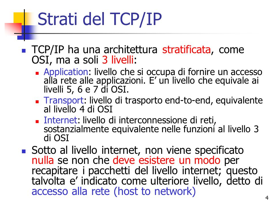 4 Strati del TCP/IP TCP/IP ha una architettura stratificata, come OSI, ma a soli 3 livelli: Application: livello che si occupa di fornire un accesso alla rete alle applicazioni.