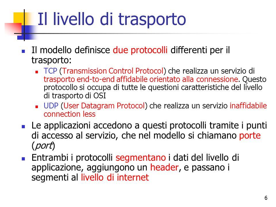 6 Il livello di trasporto Il modello definisce due protocolli differenti per il trasporto: TCP (Transmission Control Protocol) che realizza un servizio di trasporto end-to-end affidabile orientato alla connessione.
