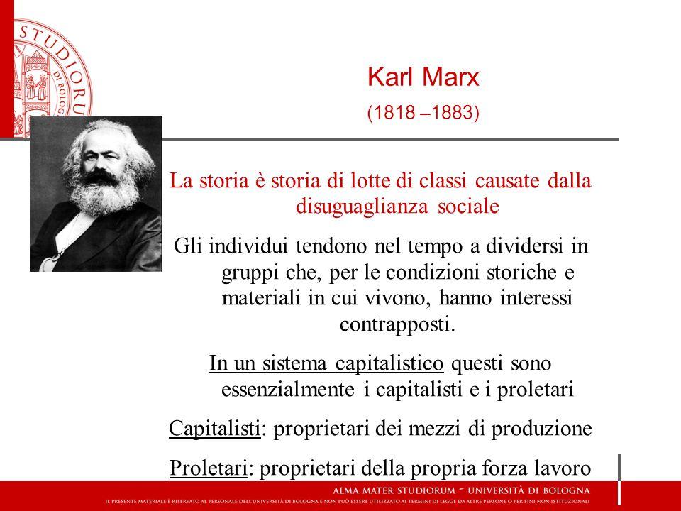 Karl Marx (1818 –1883) La storia è storia di lotte di classi causate dalla disuguaglianza sociale Gli individui tendono nel tempo a dividersi in gruppi che, per le condizioni storiche e materiali in cui vivono, hanno interessi contrapposti.