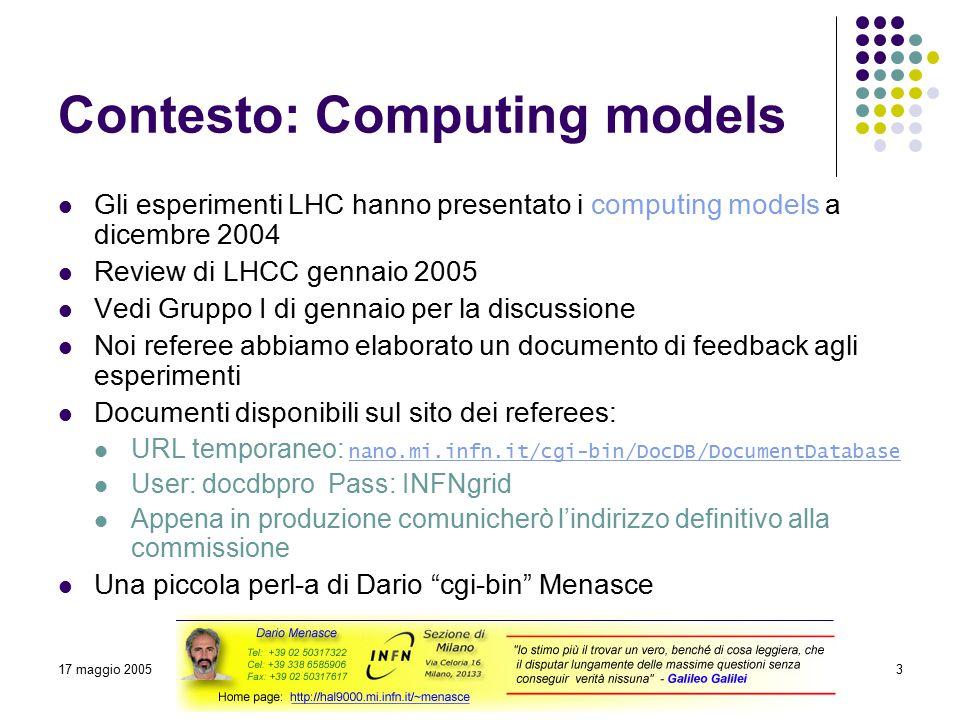 17 maggio 2005Referee Calcolco LHC3 Contesto: Computing models Gli esperimenti LHC hanno presentato i computing models a dicembre 2004 Review di LHCC gennaio 2005 Vedi Gruppo I di gennaio per la discussione Noi referee abbiamo elaborato un documento di feedback agli esperimenti Documenti disponibili sul sito dei referees: URL temporaneo: nano.mi.infn.it/cgi-bin/DocDB/DocumentDatabase nano.mi.infn.it/cgi-bin/DocDB/DocumentDatabase User: docdbpro Pass: INFNgrid Appena in produzione comunicherò l'indirizzo definitivo alla commissione Una piccola perl-a di Dario cgi-bin Menasce