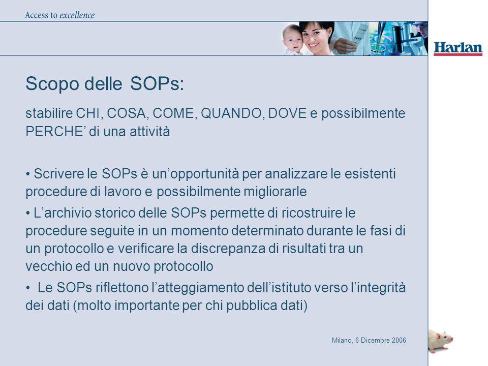 Milano, 6 Dicembre 2006 Scopo delle SOPs: stabilire CHI, COSA, COME, QUANDO, DOVE e possibilmente PERCHE' di una attività Scrivere le SOPs è un'opportunità per analizzare le esistenti procedure di lavoro e possibilmente migliorarle L'archivio storico delle SOPs permette di ricostruire le procedure seguite in un momento determinato durante le fasi di un protocollo e verificare la discrepanza di risultati tra un vecchio ed un nuovo protocollo Le SOPs riflettono l'atteggiamento dell'istituto verso l'integrità dei dati (molto importante per chi pubblica dati)