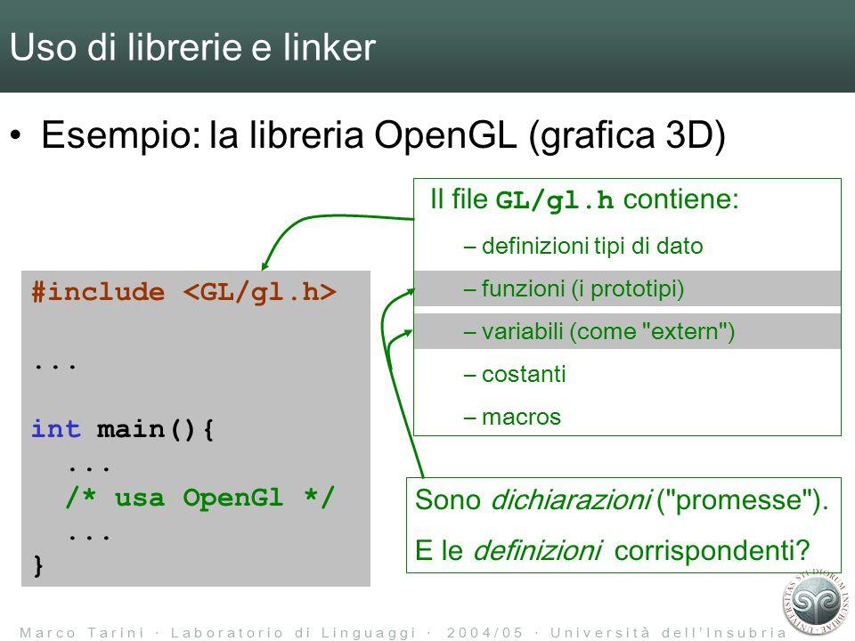 M a r c o T a r i n i ‧ L a b o r a t o r i o d i L i n g u a g g i ‧ 2 0 0 4 / 0 5 ‧ U n i v e r s i t à d e l l ' I n s u b r i a Uso di librerie e linker Esempio: la libreria OpenGL (grafica 3D) #include...