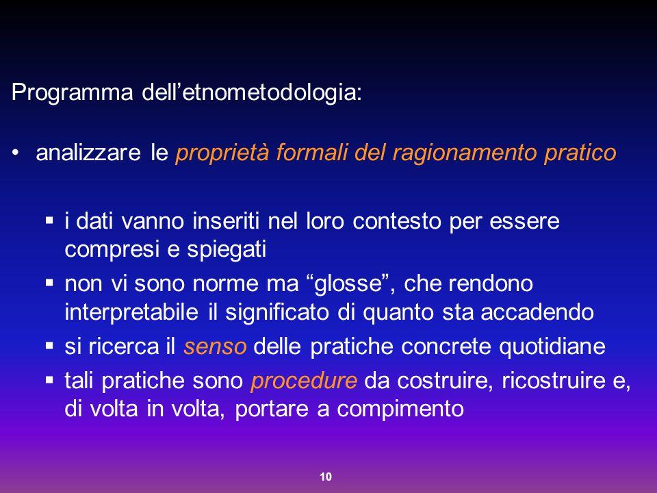 10 Programma dell'etnometodologia: analizzare le proprietà formali del ragionamento pratico  i dati vanno inseriti nel loro contesto per essere compr