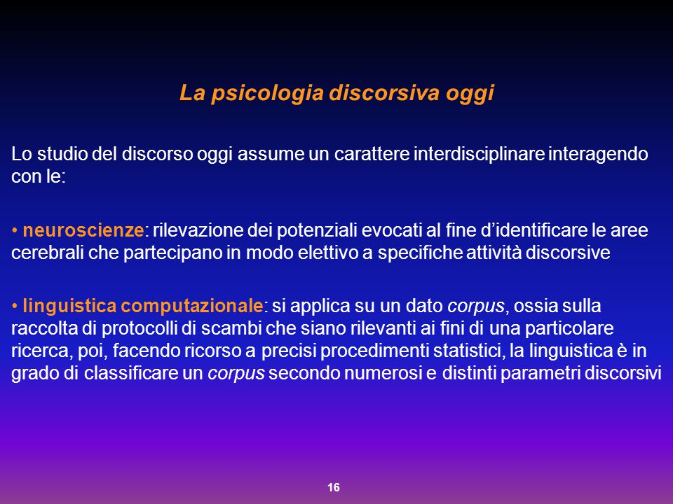 16 La psicologia discorsiva oggi Lo studio del discorso oggi assume un carattere interdisciplinare interagendo con le: neuroscienze: rilevazione dei p