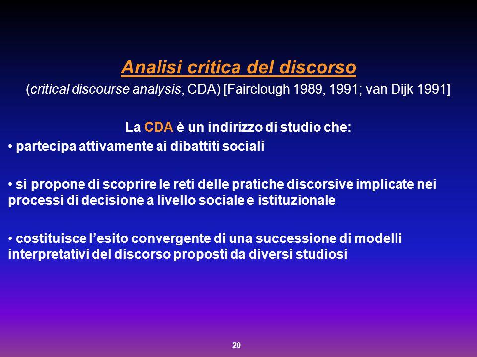 20 Analisi critica del discorso (critical discourse analysis, CDA) [Fairclough 1989, 1991; van Dijk 1991] La CDA è un indirizzo di studio che: parteci