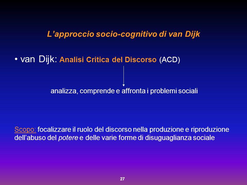 27 L'approccio socio-cognitivo di van Dijk van Dijk: Analisi Critica del Discorso (ACD) analizza, comprende e affronta i problemi sociali Scopo: focal