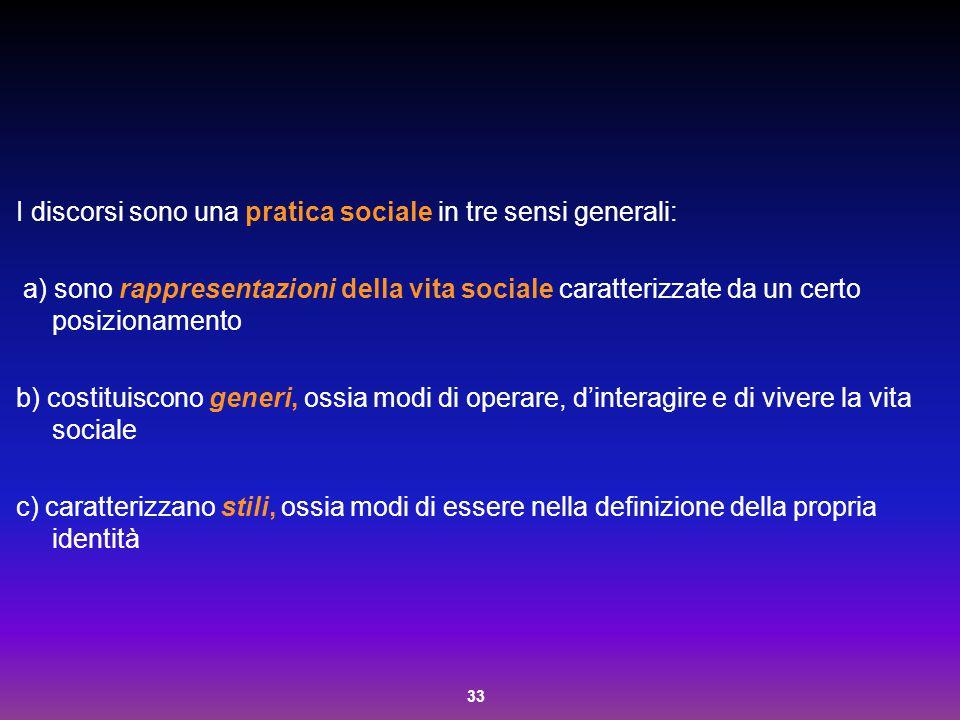 33 I discorsi sono una pratica sociale in tre sensi generali: a) sono rappresentazioni della vita sociale caratterizzate da un certo posizionamento b)