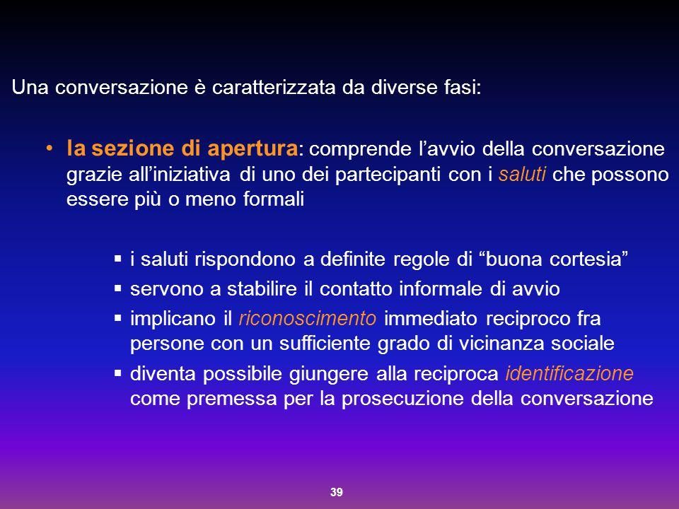 39 Una conversazione è caratterizzata da diverse fasi: la sezione di apertura : comprende l'avvio della conversazione grazie all'iniziativa di uno dei