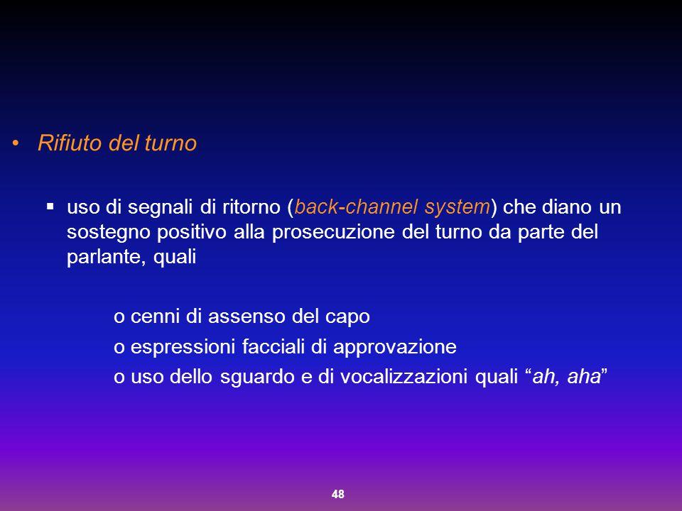 48 Rifiuto del turno  uso di segnali di ritorno (back-channel system) che diano un sostegno positivo alla prosecuzione del turno da parte del parlant
