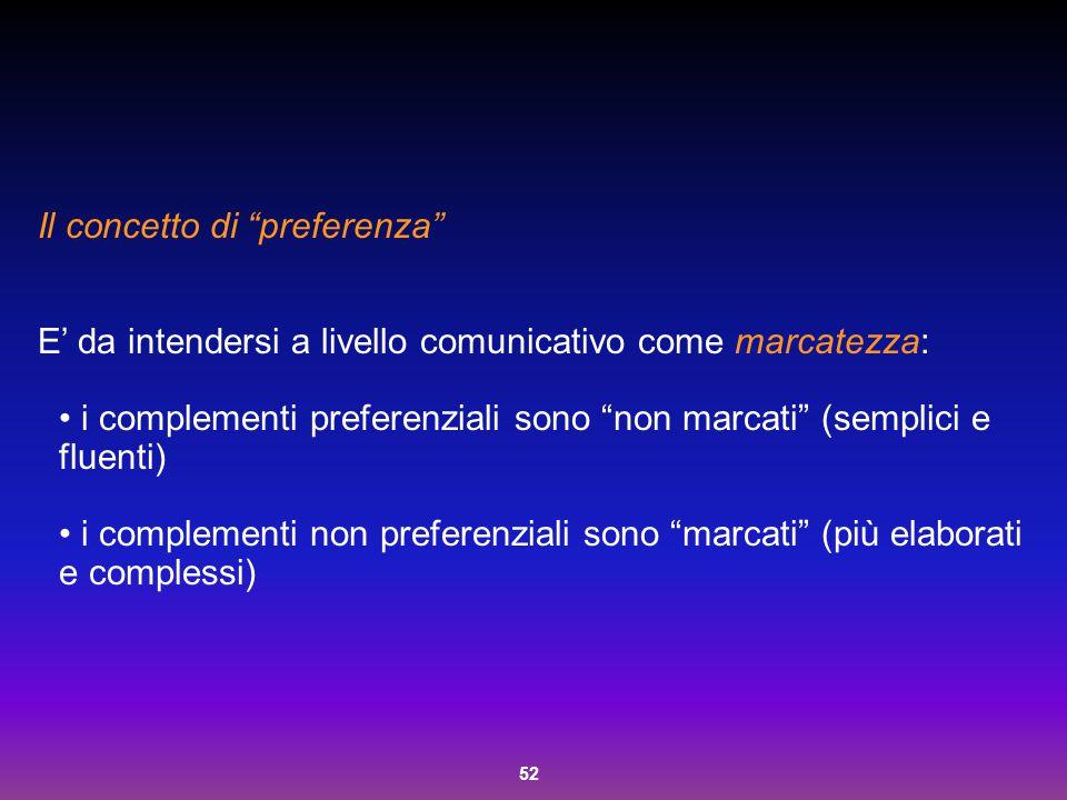 """52 Il concetto di """"preferenza"""" E' da intendersi a livello comunicativo come marcatezza: i complementi preferenziali sono """"non marcati"""" (semplici e flu"""