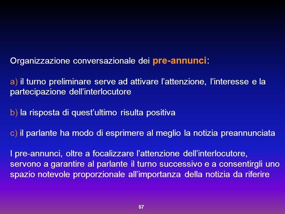 57 Organizzazione conversazionale dei pre-annunci: a) il turno preliminare serve ad attivare l'attenzione, l'interesse e la partecipazione dell'interl