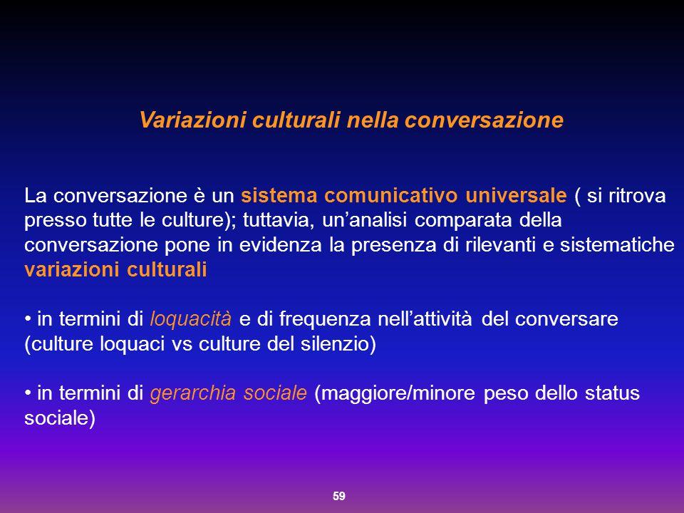 59 Variazioni culturali nella conversazione La conversazione è un sistema comunicativo universale ( si ritrova presso tutte le culture); tuttavia, un'