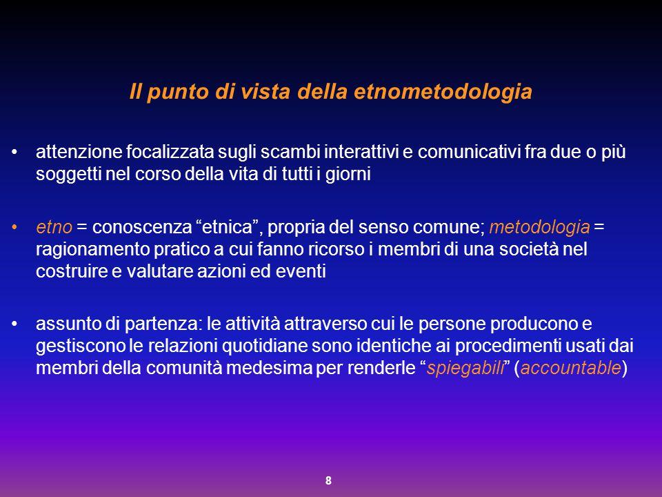 8 Il punto di vista della etnometodologia attenzione focalizzata sugli scambi interattivi e comunicativi fra due o più soggetti nel corso della vita d