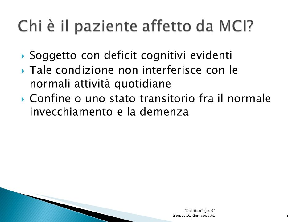  Soggetto con deficit cognitivi evidenti  Tale condizione non interferisce con le normali attività quotidiane  Confine o uno stato transitorio fra il normale invecchiamento e la demenza 3 Didattica2.gioc0 Brondo D., Gervasoni M.